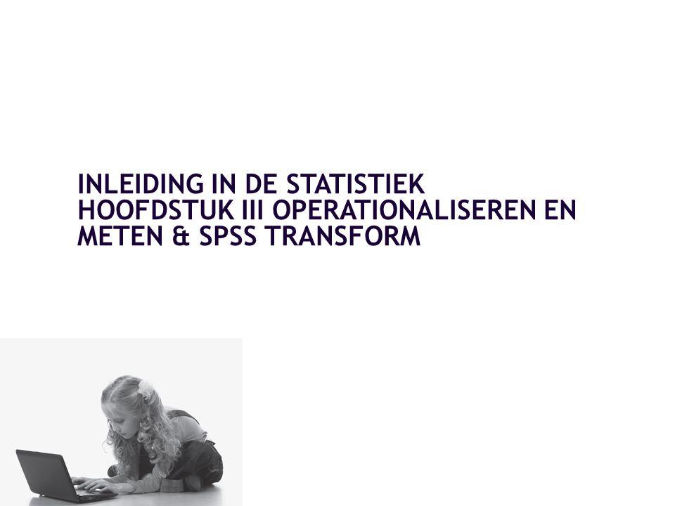 INLEIDING IN DE STATISTIEK HOOFDSTUK III OPERATIONALISEREN EN METEN & SPSS TRANSFORM