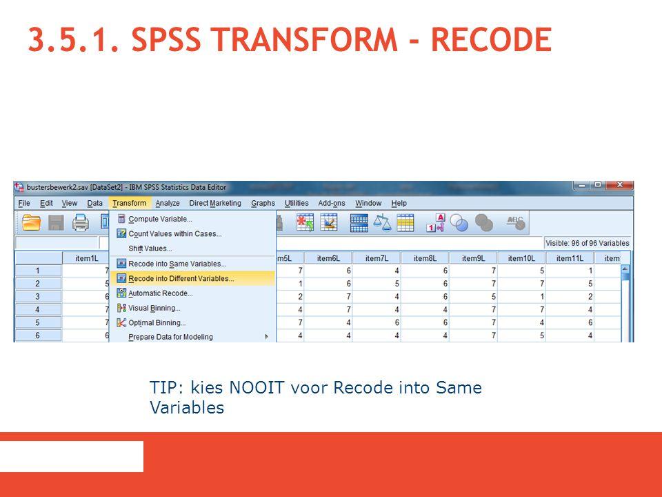 3.5.1. SPSS TRANSFORM - RECODE TIP: kies NOOIT voor Recode into Same Variables