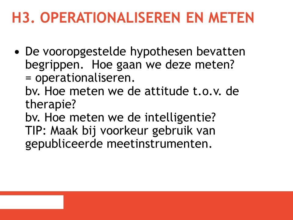 H3. OPERATIONALISEREN EN METEN De vooropgestelde hypothesen bevatten begrippen. Hoe gaan we deze meten? = operationaliseren. bv. Hoe meten we de attit