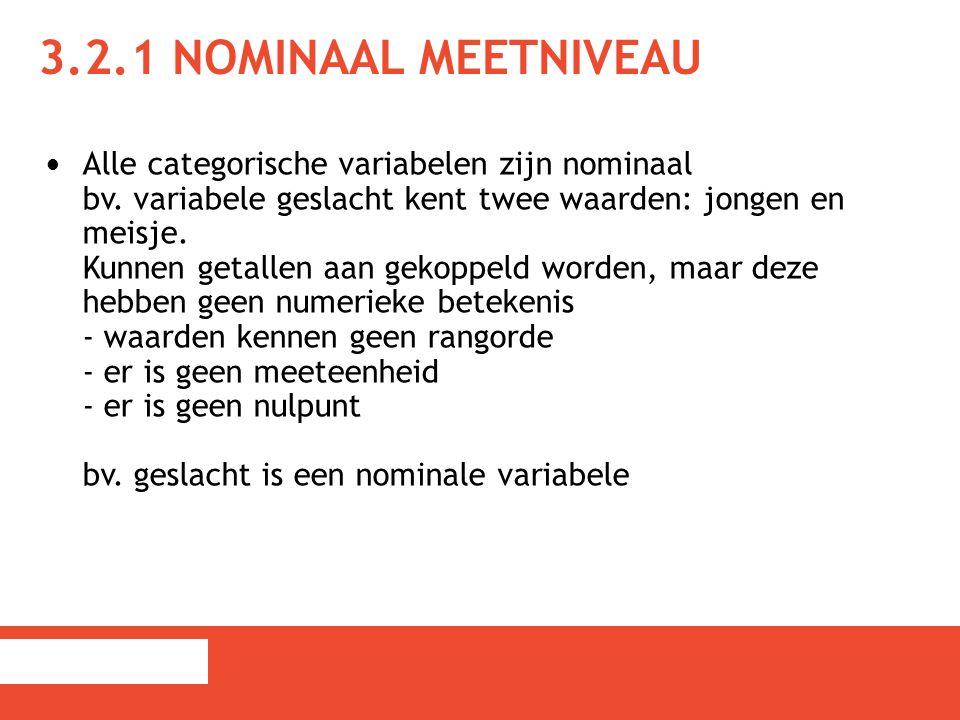 3.2.1 NOMINAAL MEETNIVEAU Alle categorische variabelen zijn nominaal bv. variabele geslacht kent twee waarden: jongen en meisje. Kunnen getallen aan g