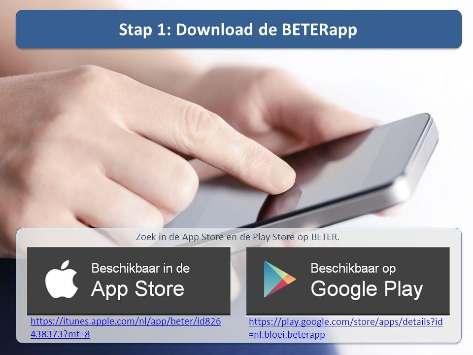 Stap 1: Download de BETERapp Zoek in de App Store en de Play Store op BETER. https://itunes.apple.com/nl/app/beter/id826 438373?mt=8 https://play.goog