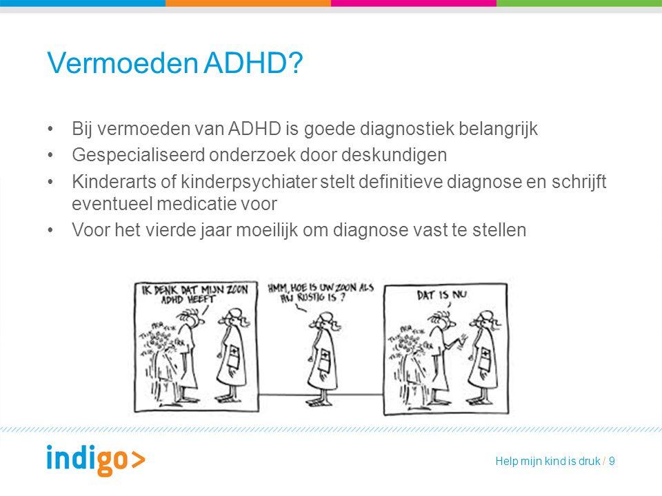 Vermoeden ADHD? Bij vermoeden van ADHD is goede diagnostiek belangrijk Gespecialiseerd onderzoek door deskundigen Kinderarts of kinderpsychiater stelt