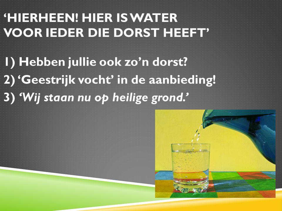 'HIERHEEN. HIER IS WATER VOOR IEDER DIE DORST HEEFT' 1) Hebben jullie ook zo'n dorst.
