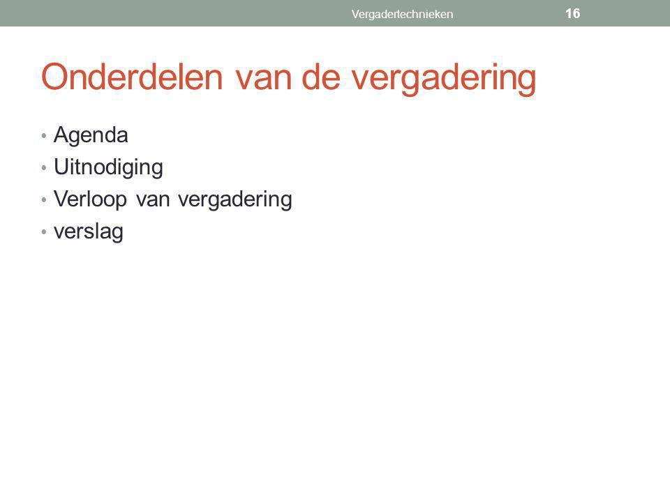Onderdelen van de vergadering Agenda Uitnodiging Verloop van vergadering verslag Vergadertechnieken 16