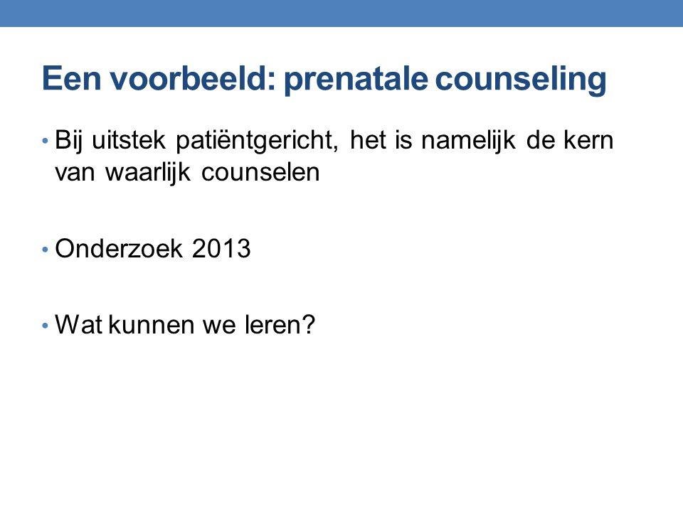 Een voorbeeld: prenatale counseling Bij uitstek patiëntgericht, het is namelijk de kern van waarlijk counselen Onderzoek 2013 Wat kunnen we leren?