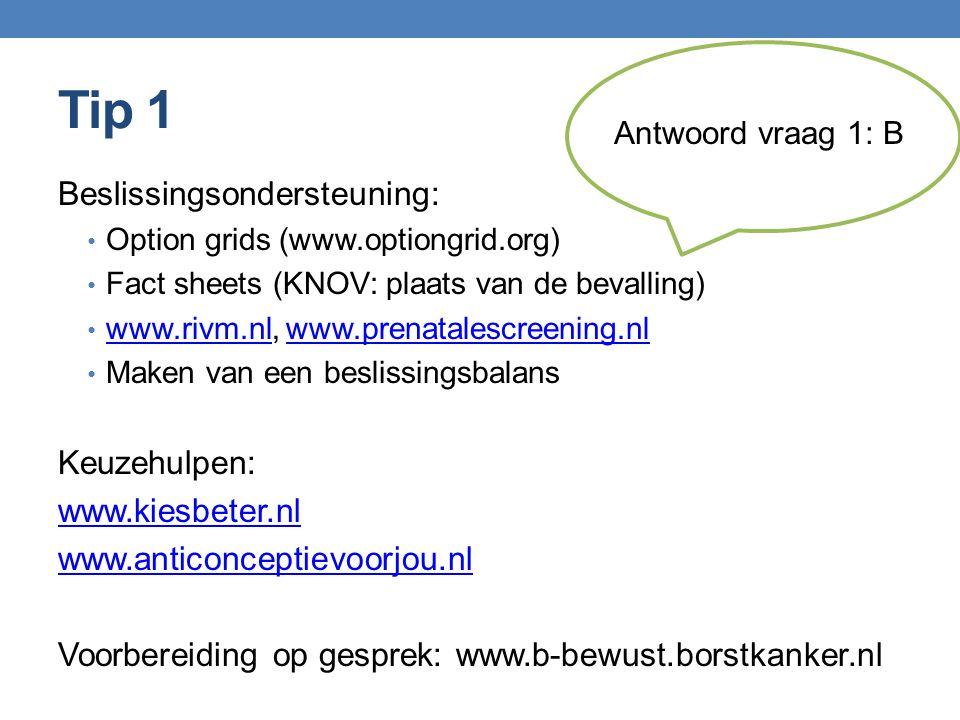 Tip 1 Beslissingsondersteuning: Option grids (www.optiongrid.org) Fact sheets (KNOV: plaats van de bevalling) www.rivm.nl, www.prenatalescreening.nl www.rivm.nlwww.prenatalescreening.nl Maken van een beslissingsbalans Keuzehulpen: www.kiesbeter.nl www.anticonceptievoorjou.nl Voorbereiding op gesprek: www.b-bewust.borstkanker.nl Antwoord vraag 1: B