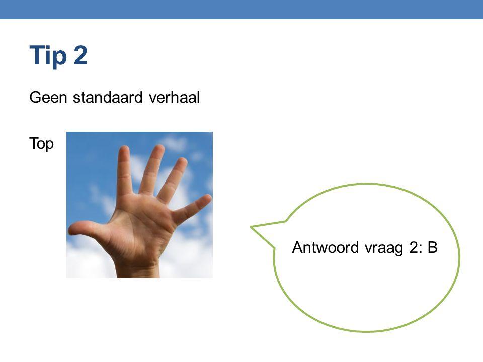 Tip 2 Geen standaard verhaal Top Antwoord vraag 2: B