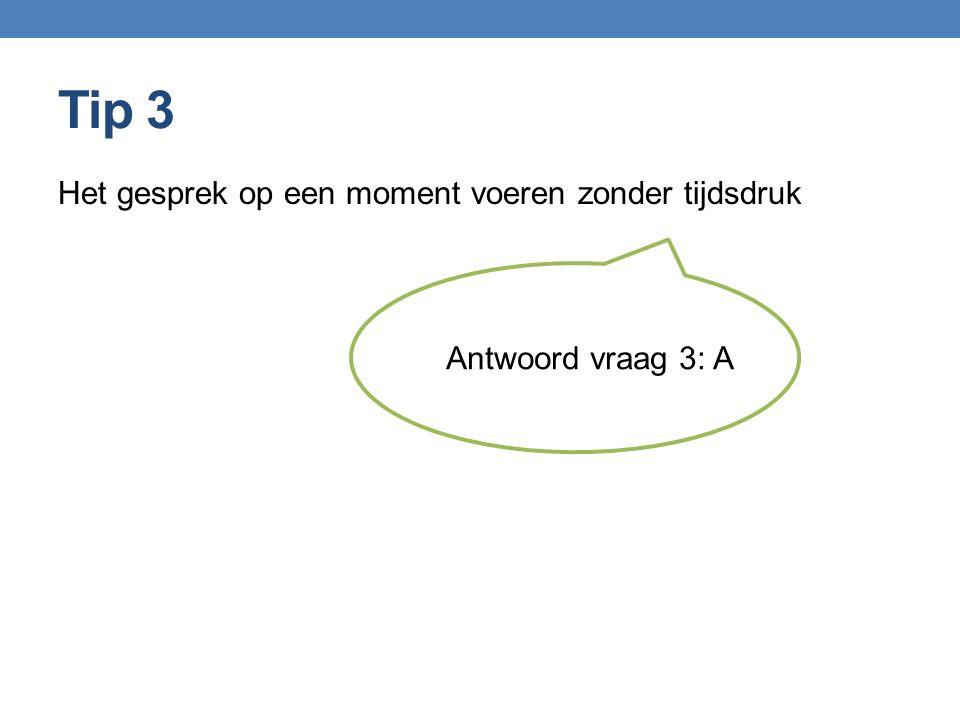 Tip 3 Het gesprek op een moment voeren zonder tijdsdruk Antwoord vraag 3: A