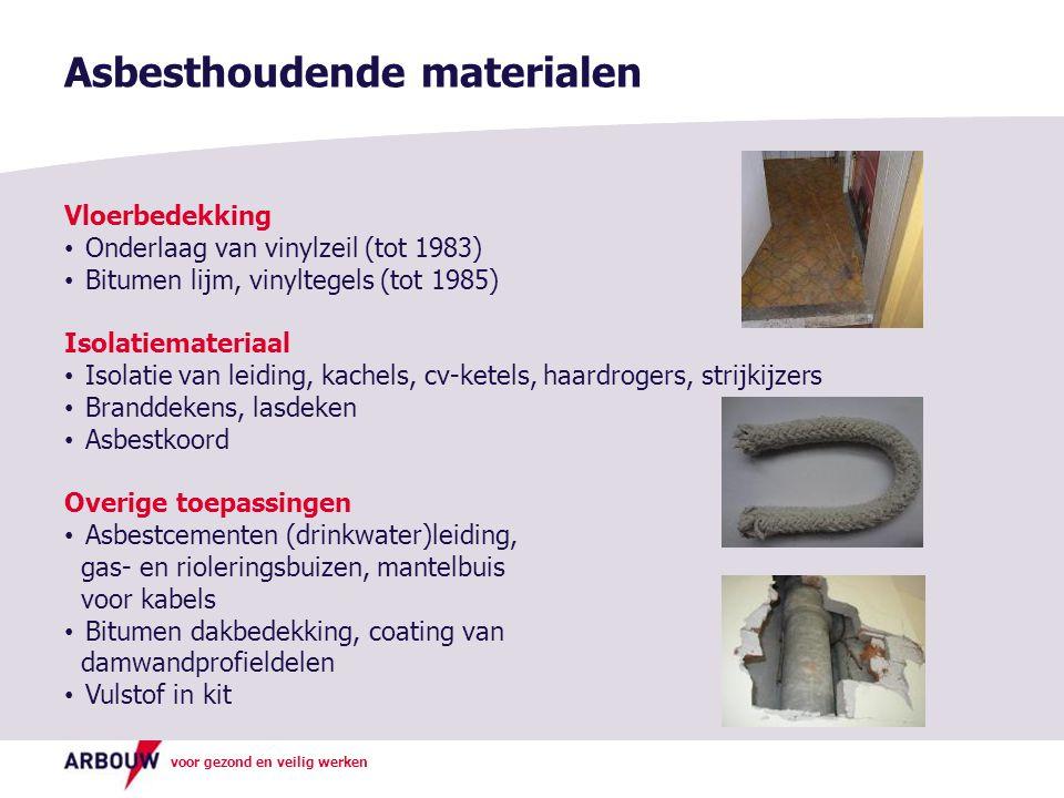 voor gezond en veilig werken Asbesthoudende materialen Vloerbedekking Onderlaag van vinylzeil (tot 1983) Bitumen lijm, vinyltegels (tot 1985) Isolatiemateriaal Isolatie van leiding, kachels, cv-ketels, haardrogers, strijkijzers Branddekens, lasdeken Asbestkoord Overige toepassingen Asbestcementen (drinkwater)leiding, gas- en rioleringsbuizen, mantelbuis voor kabels Bitumen dakbedekking, coating van damwandprofieldelen Vulstof in kit