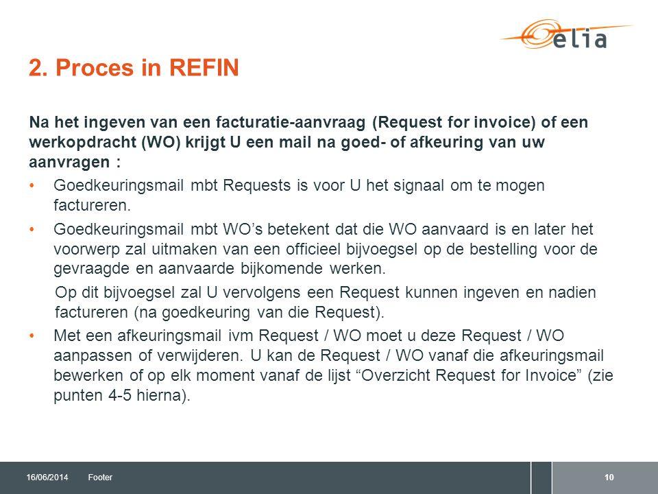 2. Proces in REFIN 16/06/2014Footer10 Na het ingeven van een facturatie-aanvraag (Request for invoice) of een werkopdracht (WO) krijgt U een mail na g