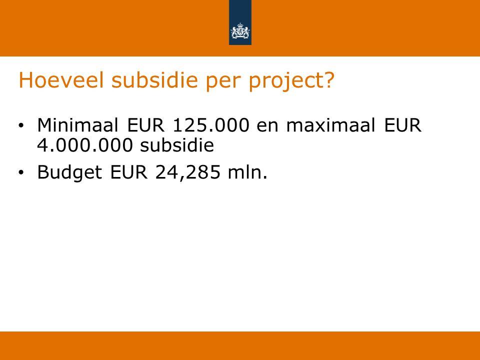 Hoeveel subsidie per project? Minimaal EUR 125.000 en maximaal EUR 4.000.000 subsidie Budget EUR 24,285 mln.