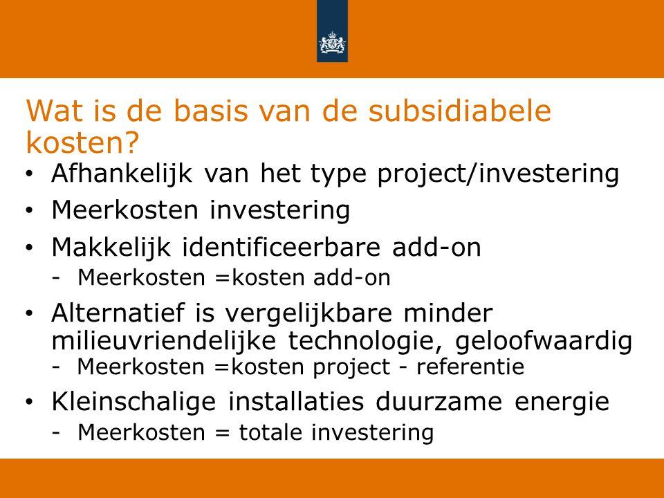 Wat is de basis van de subsidiabele kosten? Afhankelijk van het type project/investering Meerkosten investering Makkelijk identificeerbare add-on -Mee