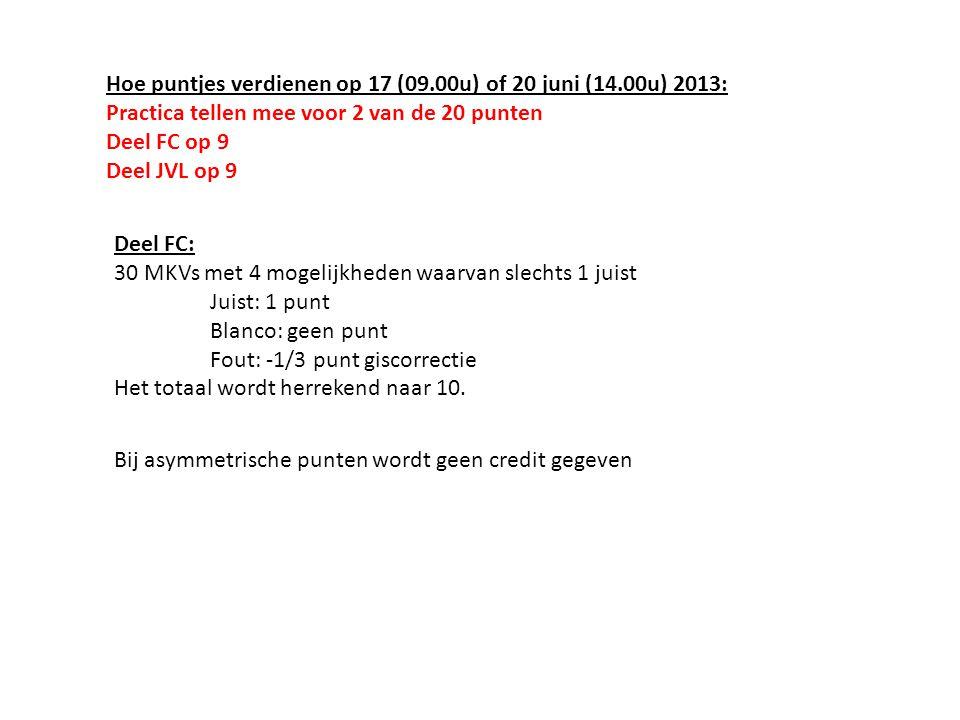 Hoe puntjes verdienen op 17 (09.00u) of 20 juni (14.00u) 2013: Practica tellen mee voor 2 van de 20 punten Deel FC op 9 Deel JVL op 9 Deel FC: 30 MKVs met 4 mogelijkheden waarvan slechts 1 juist Juist: 1 punt Blanco: geen punt Fout: -1/3 punt giscorrectie Het totaal wordt herrekend naar 10.