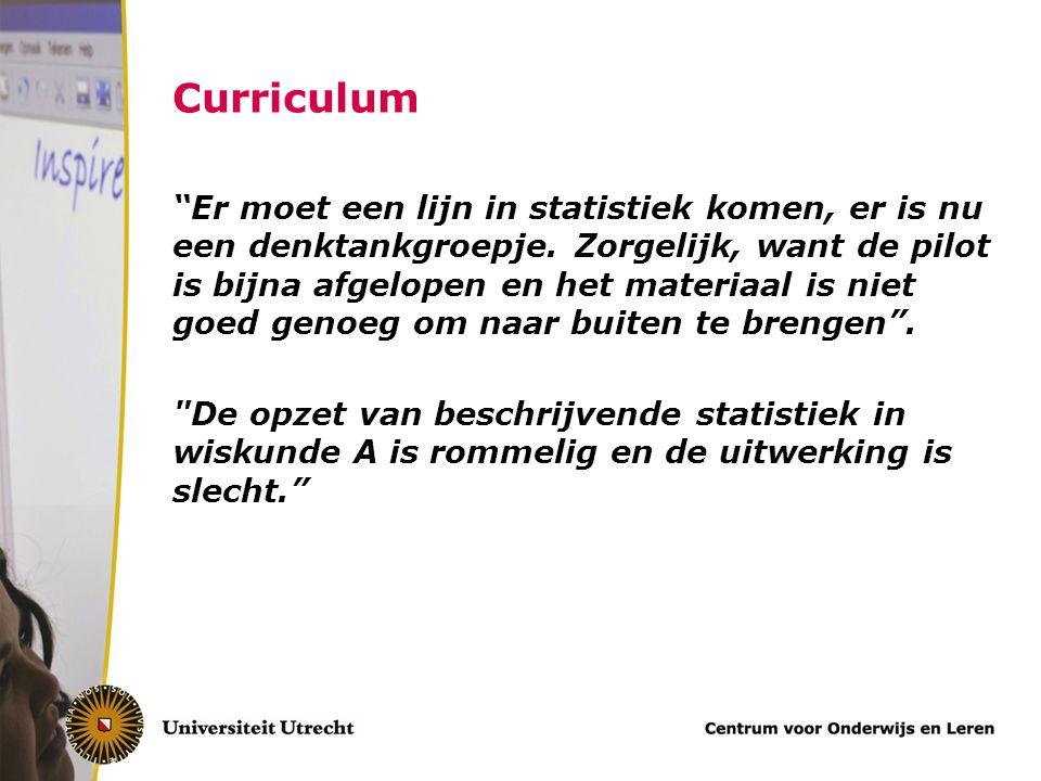 """Curriculum """"Er moet een lijn in statistiek komen, er is nu een denktankgroepje. Zorgelijk, want de pilot is bijna afgelopen en het materiaal is niet g"""