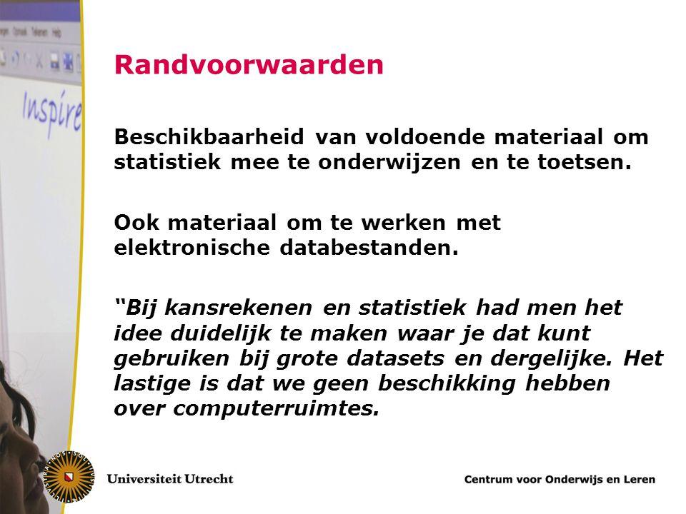 Randvoorwaarden Beschikbaarheid van voldoende materiaal om statistiek mee te onderwijzen en te toetsen. Ook materiaal om te werken met elektronische d