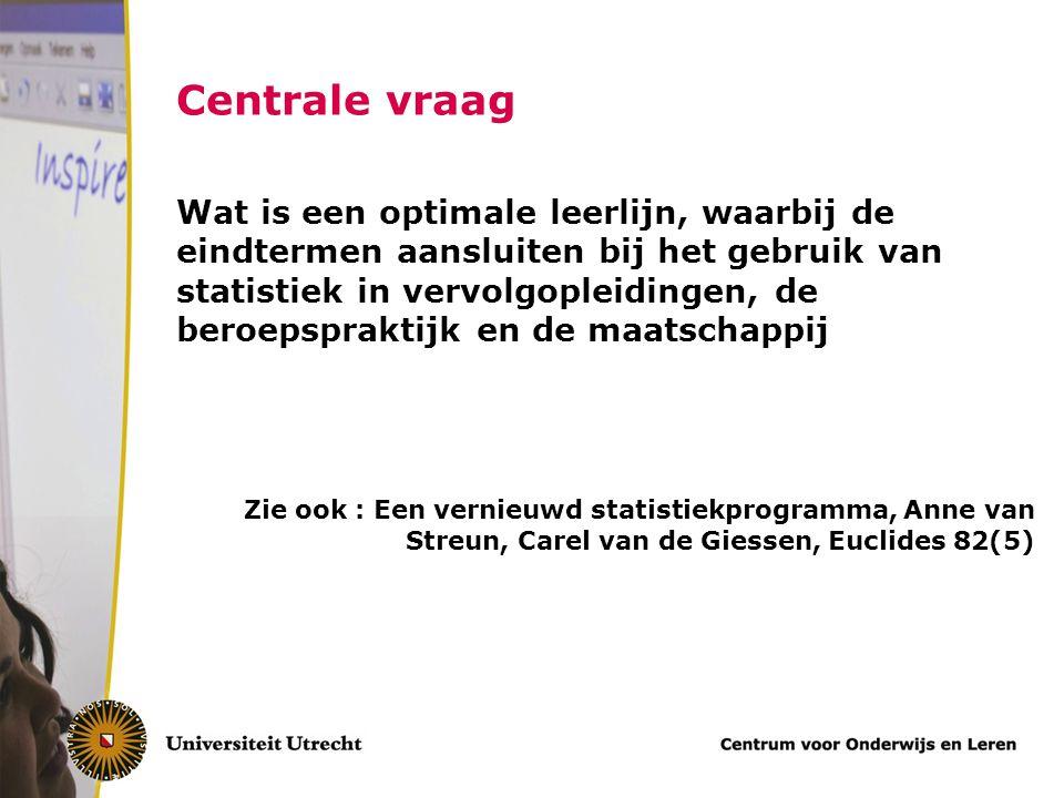 Centrale vraag Wat is een optimale leerlijn, waarbij de eindtermen aansluiten bij het gebruik van statistiek in vervolgopleidingen, de beroepspraktijk