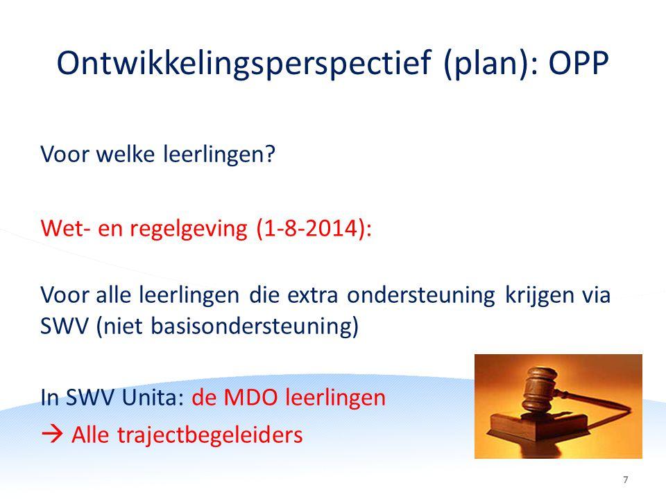 7 Ontwikkelingsperspectief (plan): OPP Voor welke leerlingen? Wet- en regelgeving (1-8-2014): Voor alle leerlingen die extra ondersteuning krijgen via