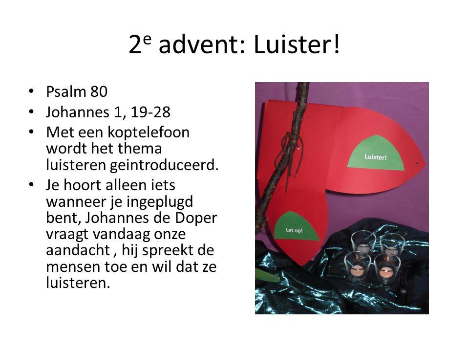 2 e advent: Luister! Psalm 80 Johannes 1, 19-28 Met een koptelefoon wordt het thema luisteren geintroduceerd. Je hoort alleen iets wanneer je ingeplug