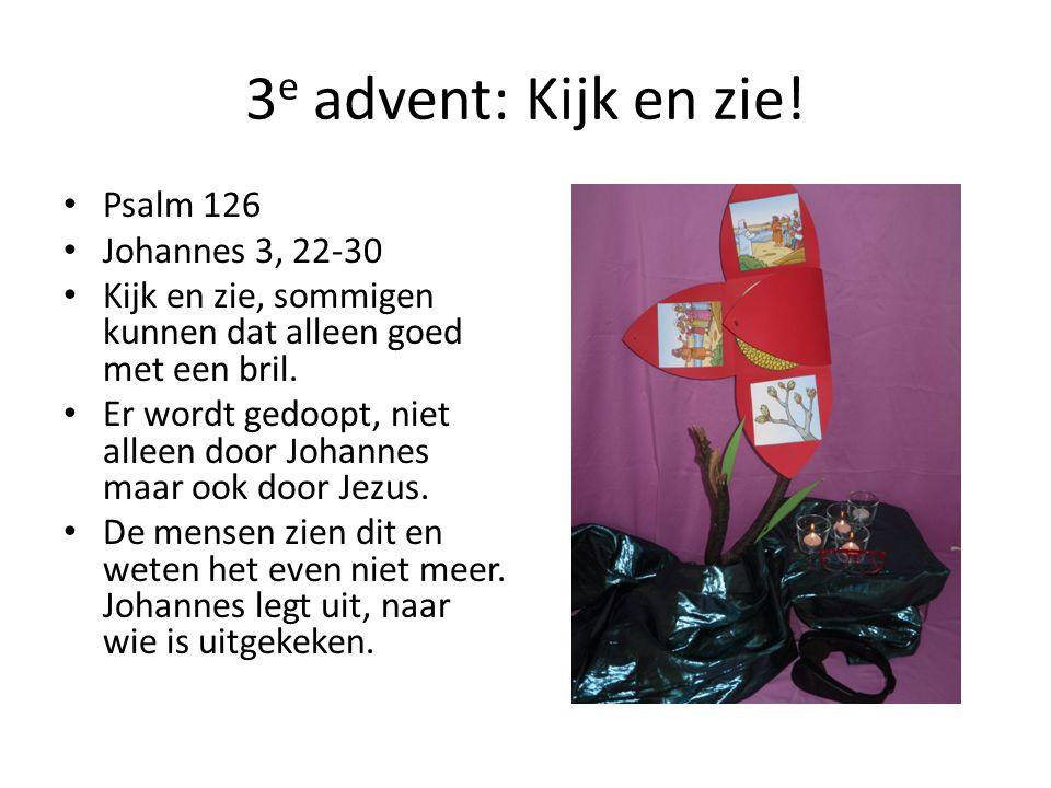 3 e advent: Kijk en zie! Psalm 126 Johannes 3, 22-30 Kijk en zie, sommigen kunnen dat alleen goed met een bril. Er wordt gedoopt, niet alleen door Joh