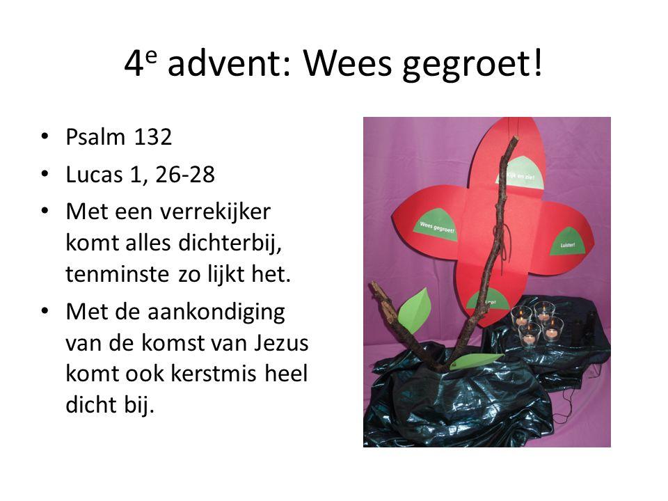 4 e advent: Wees gegroet! Psalm 132 Lucas 1, 26-28 Met een verrekijker komt alles dichterbij, tenminste zo lijkt het. Met de aankondiging van de komst