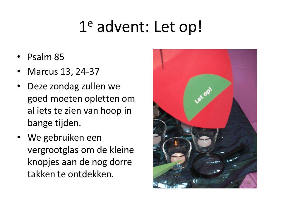 1 e advent: Let op! Psalm 85 Marcus 13, 24-37 Deze zondag zullen we goed moeten opletten om al iets te zien van hoop in bange tijden. We gebruiken een