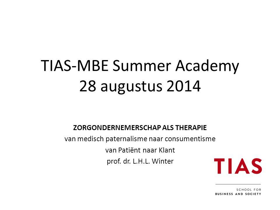 TIAS-MBE Summer Academy 28 augustus 2014 ZORGONDERNEMERSCHAP ALS THERAPIE van medisch paternalisme naar consumentisme van Patiënt naar Klant prof.