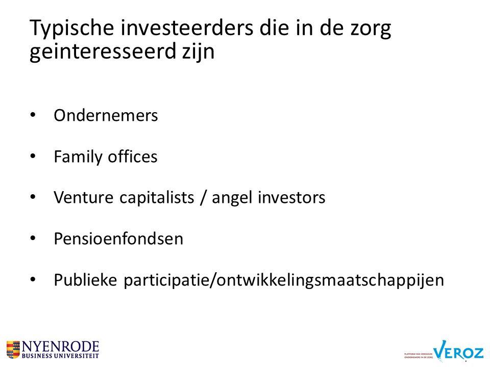 Ondernemers Family offices Venture capitalists / angel investors Pensioenfondsen Publieke participatie/ontwikkelingsmaatschappijen Typische investeerders die in de zorg geinteresseerd zijn