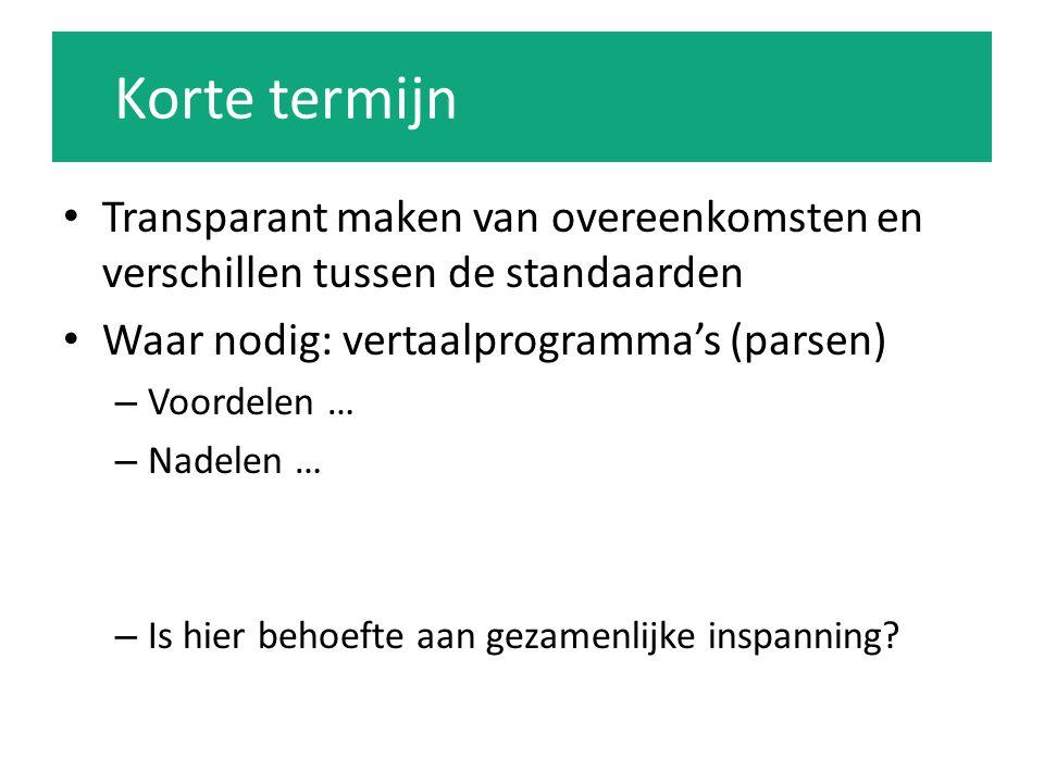 Korte termijn Transparant maken van overeenkomsten en verschillen tussen de standaarden Waar nodig: vertaalprogramma's (parsen) – Voordelen … – Nadelen … – Is hier behoefte aan gezamenlijke inspanning?