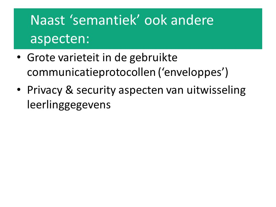 Naast 'semantiek' ook andere aspecten: Grote varieteit in de gebruikte communicatieprotocollen ('enveloppes') Privacy & security aspecten van uitwisseling leerlinggegevens
