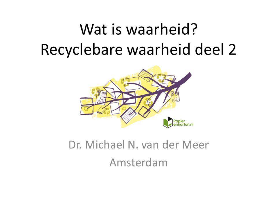Dr. Michael N. van der Meer Amsterdam Wat is waarheid? Recyclebare waarheid deel 2