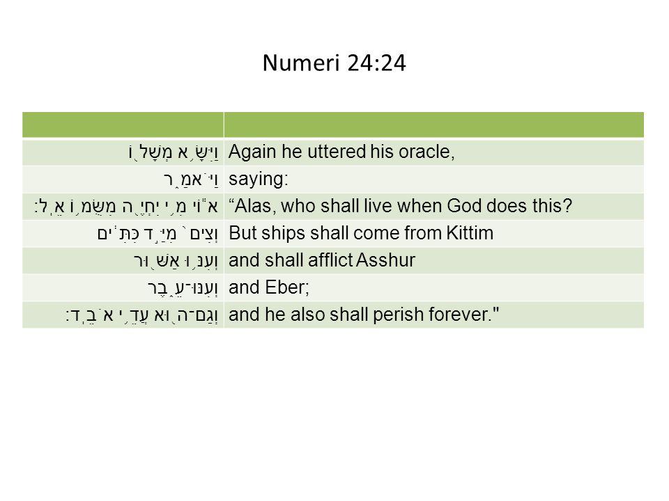 "Numeri 24:24 וַיִּשָּׂ ֥ א מְשָׁל ֖ וֹAgain he uttered his oracle, וַיֹּאמַ ֑ רsaying: א ֕ וֹי מִ ֥ י יִחְיֶ ֖ ה מִשֻּׂמ ֥ וֹ אֵֽל׃""Alas, who shall li"