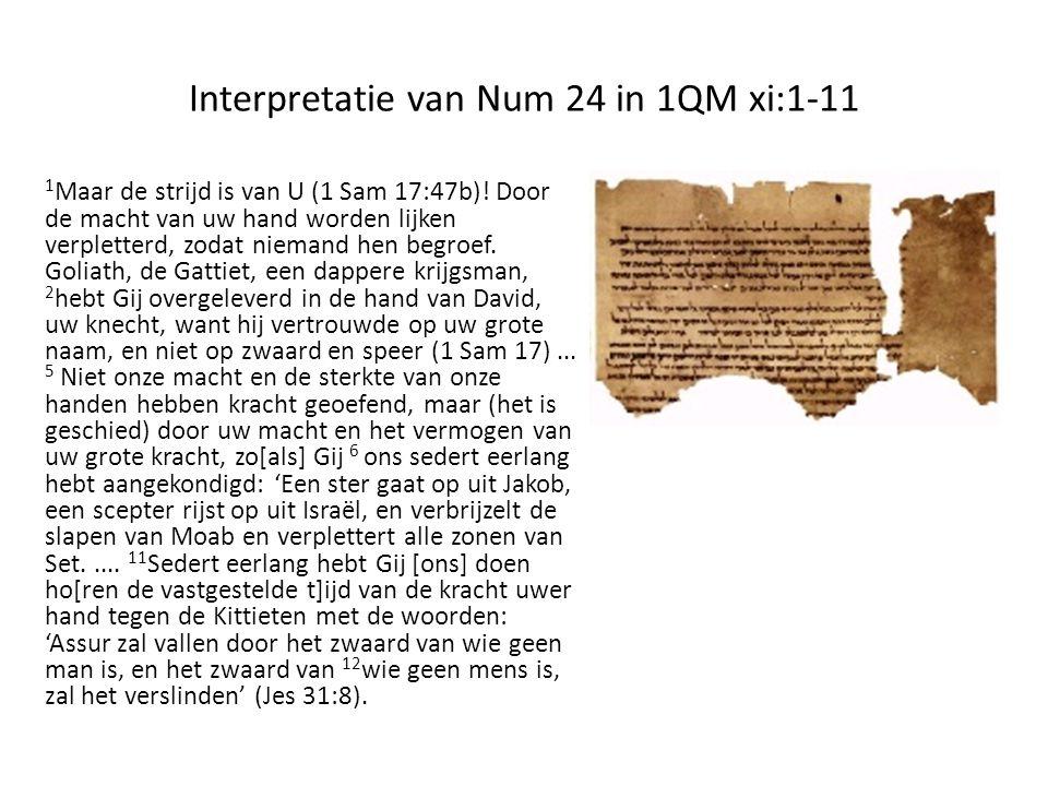 Interpretatie van Num 24 in 1QM xi:1-11 1 Maar de strijd is van U (1 Sam 17:47b)! Door de macht van uw hand worden lijken verpletterd, zodat niemand h
