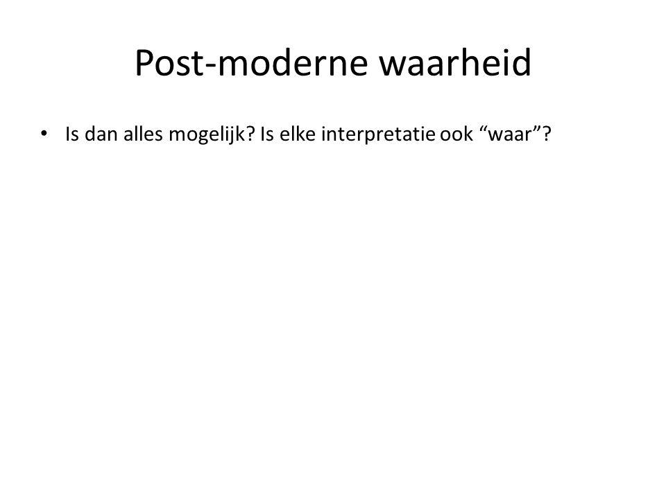"""Post-moderne waarheid Is dan alles mogelijk? Is elke interpretatie ook """"waar""""?"""