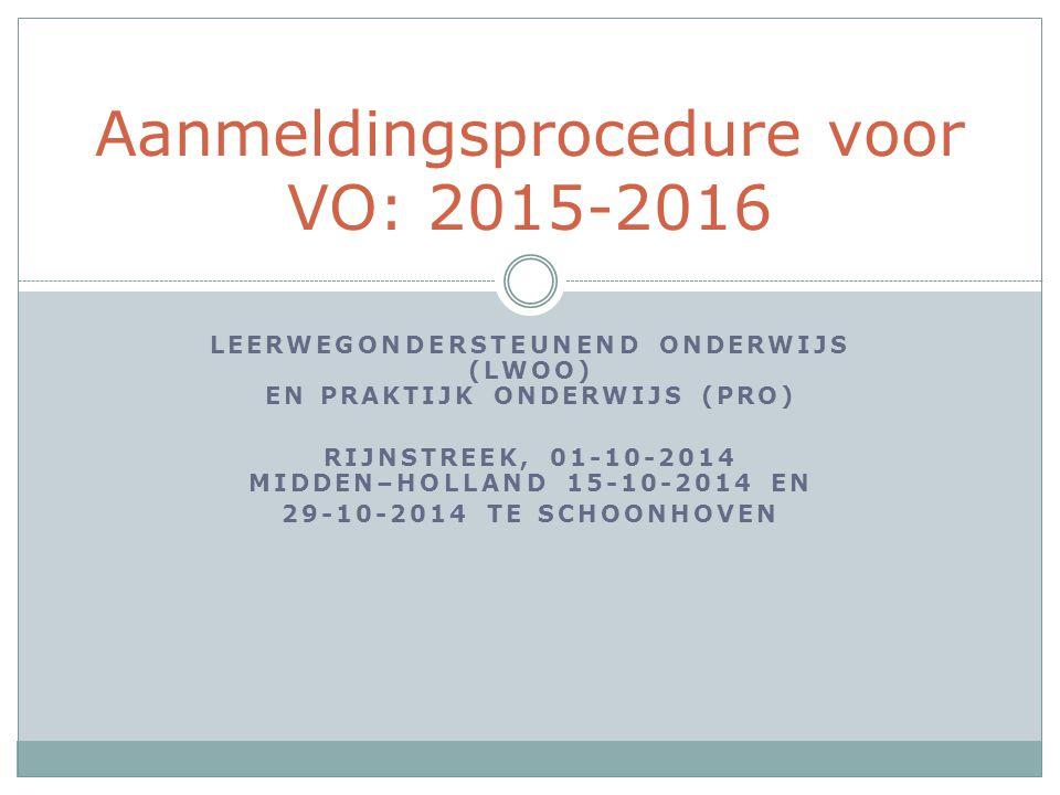 LEERWEGONDERSTEUNEND ONDERWIJS (LWOO) EN PRAKTIJK ONDERWIJS (PRO) RIJNSTREEK, 01-10-2014 MIDDEN–HOLLAND 15-10-2014 EN 29-10-2014 TE SCHOONHOVEN Aanmeldingsprocedure voor VO: 2015-2016