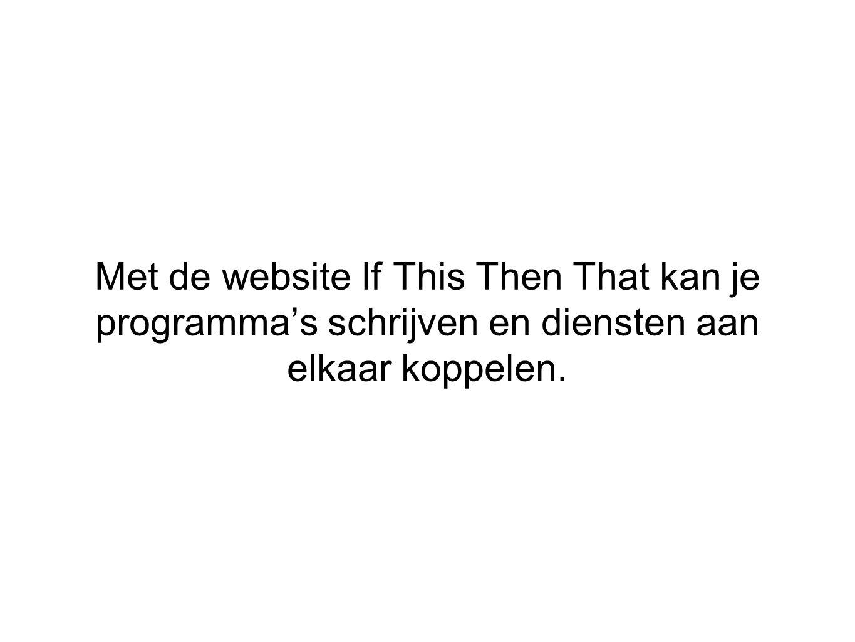 Met de website If This Then That kan je programma's schrijven en diensten aan elkaar koppelen.