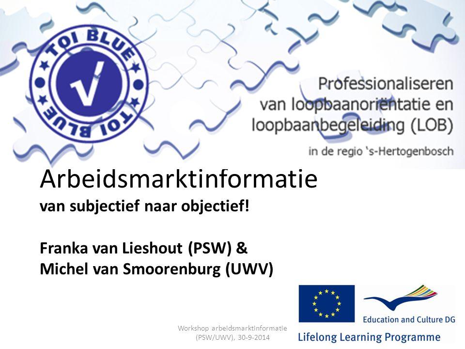 Arbeidsmarktinformatie van subjectief naar objectief! Franka van Lieshout (PSW) & Michel van Smoorenburg (UWV) Workshop arbeidsmarktinformatie (PSW/UW