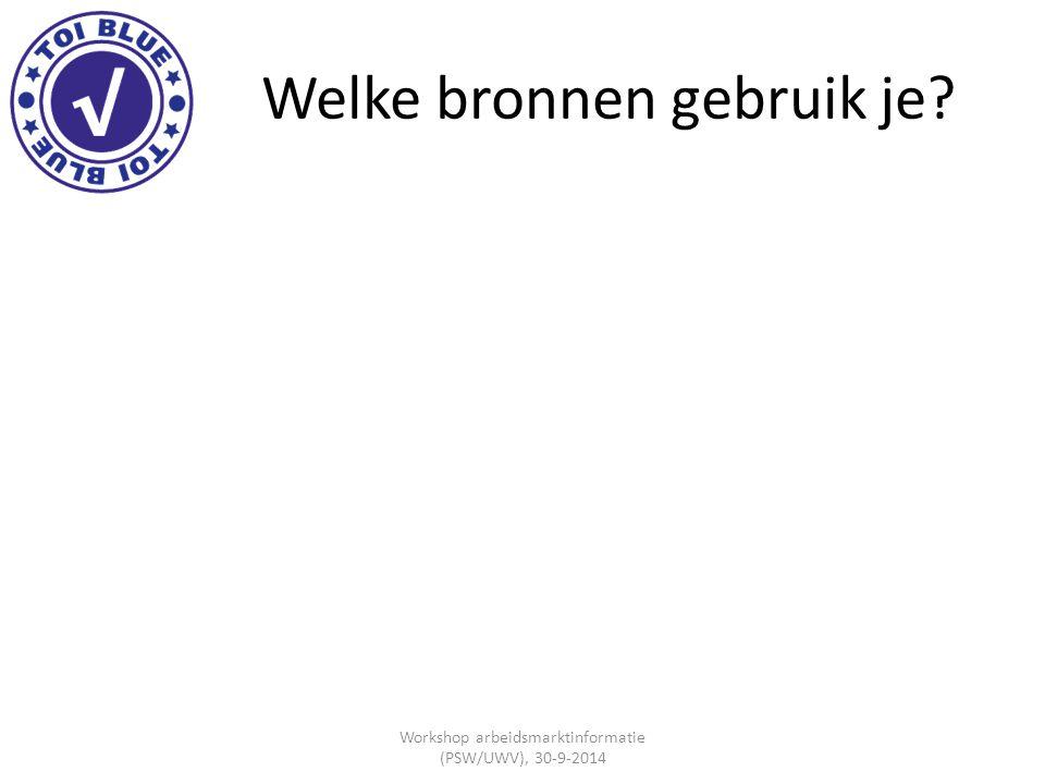 Welke bronnen gebruik je? Workshop arbeidsmarktinformatie (PSW/UWV), 30-9-2014