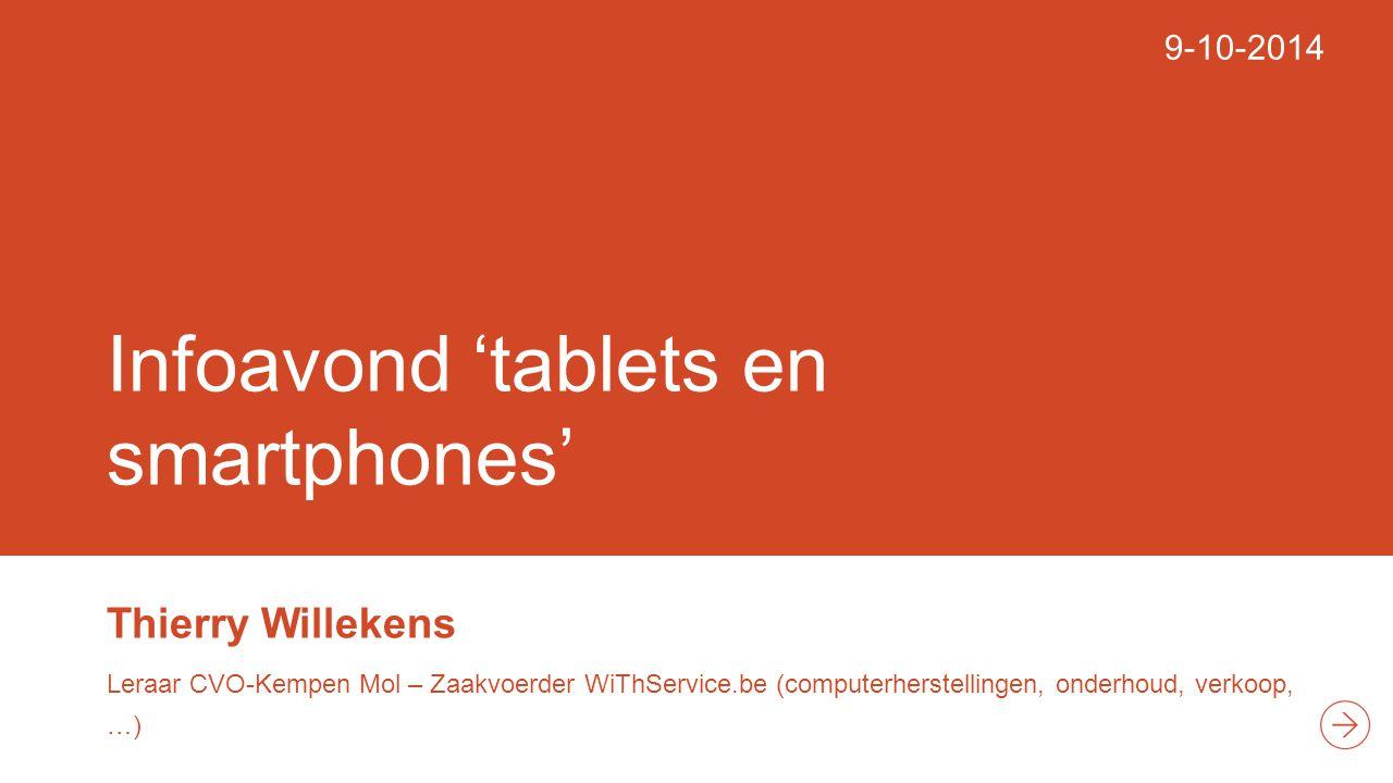 Infoavond 'tablets en smartphones' Thierry Willekens Leraar CVO-Kempen Mol – Zaakvoerder WiThService.be (computerherstellingen, onderhoud, verkoop, …) 9-10-2014