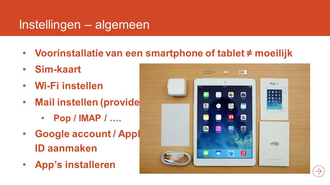 Instellingen – algemeen Voorinstallatie van een smartphone of tablet ≠ moeilijk Sim-kaart Wi-Fi instellen Mail instellen (provider) Pop / IMAP / ….