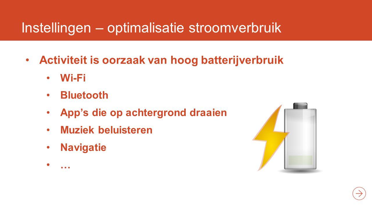 Instellingen – optimalisatie stroomverbruik Activiteit is oorzaak van hoog batterijverbruik Wi-Fi Bluetooth App's die op achtergrond draaien Muziek beluisteren Navigatie …