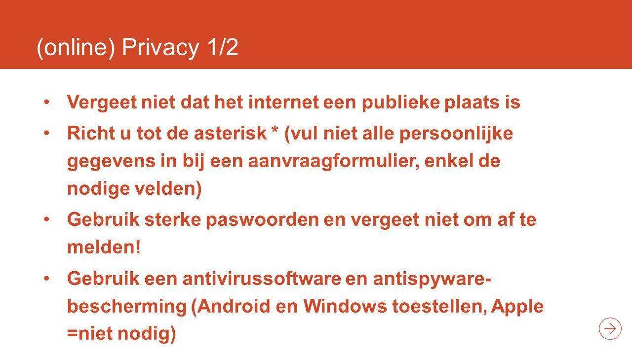 (online) Privacy 1/2 Vergeet niet dat het internet een publieke plaats is Richt u tot de asterisk * (vul niet alle persoonlijke gegevens in bij een aanvraagformulier, enkel de nodige velden) Gebruik sterke paswoorden en vergeet niet om af te melden.