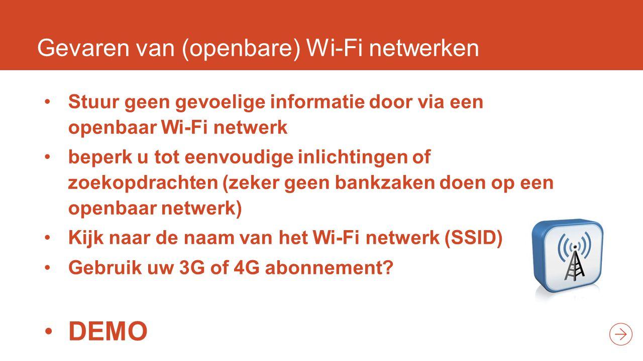 Gevaren van (openbare) Wi-Fi netwerken Stuur geen gevoelige informatie door via een openbaar Wi-Fi netwerk beperk u tot eenvoudige inlichtingen of zoekopdrachten (zeker geen bankzaken doen op een openbaar netwerk) Kijk naar de naam van het Wi-Fi netwerk (SSID) Gebruik uw 3G of 4G abonnement.