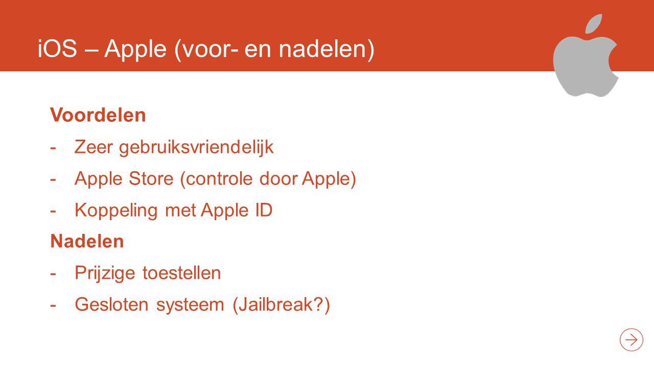 iOS – Apple (voor- en nadelen) Voordelen -Zeer gebruiksvriendelijk -Apple Store (controle door Apple) -Koppeling met Apple ID Nadelen -Prijzige toestellen -Gesloten systeem (Jailbreak?)