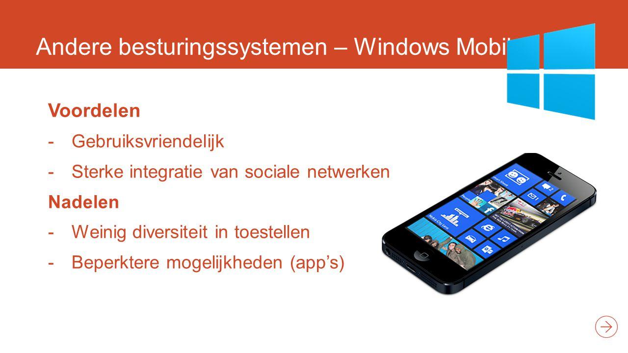 Andere besturingssystemen – Windows Mobile Voordelen -Gebruiksvriendelijk -Sterke integratie van sociale netwerken Nadelen -Weinig diversiteit in toestellen -Beperktere mogelijkheden (app's)