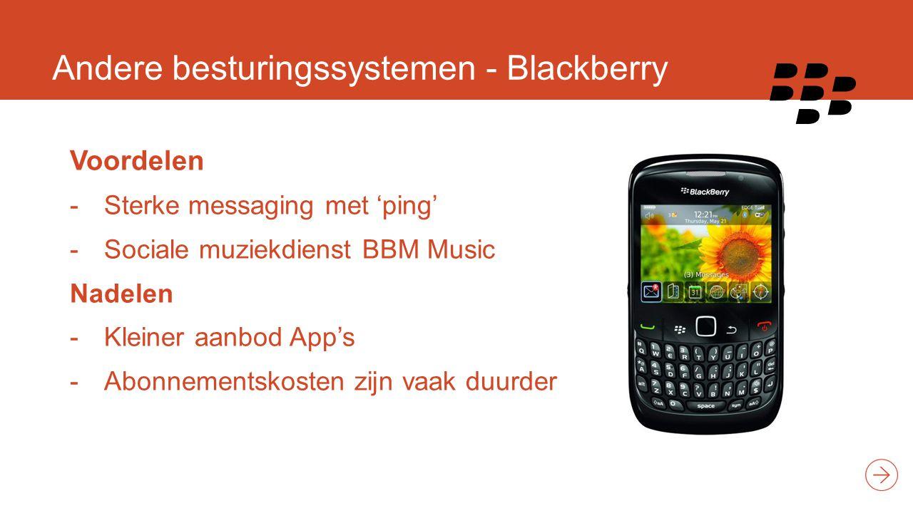 Andere besturingssystemen - Blackberry Voordelen -Sterke messaging met 'ping' -Sociale muziekdienst BBM Music Nadelen -Kleiner aanbod App's -Abonnementskosten zijn vaak duurder