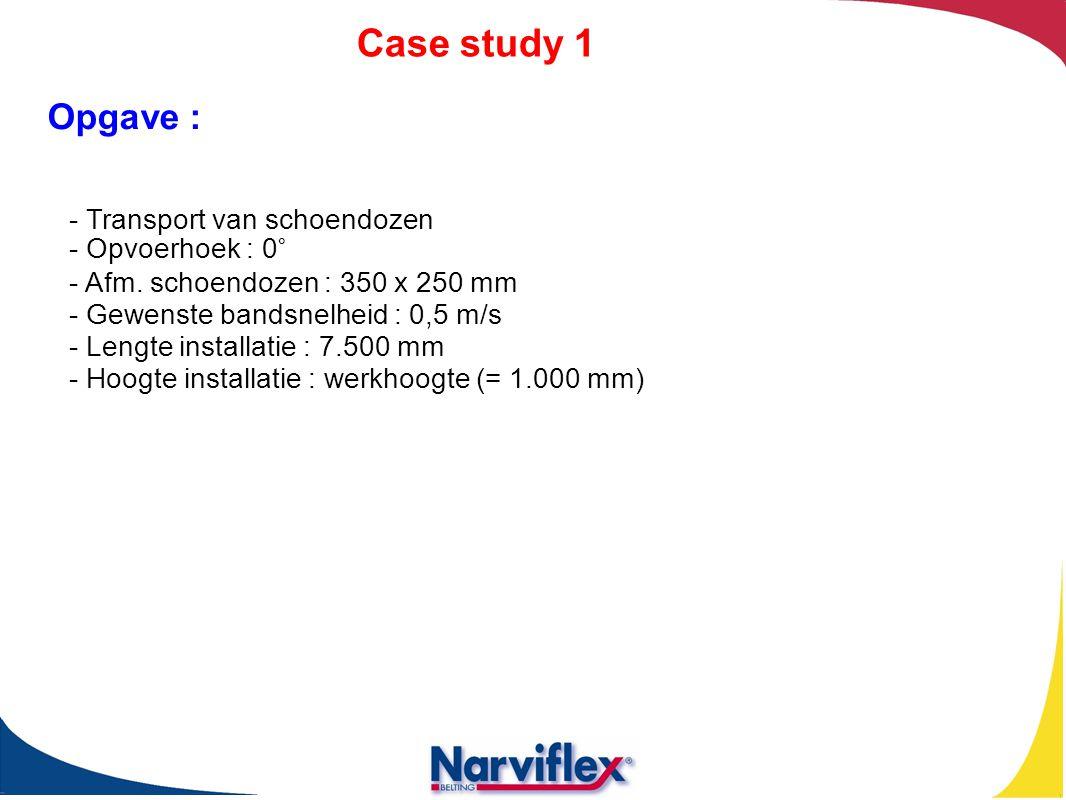 Case study 1 - Transport van schoendozen - Opvoerhoek : 0° - Afm. schoendozen : 350 x 250 mm - Gewenste bandsnelheid : 0,5 m/s - Lengte installatie :
