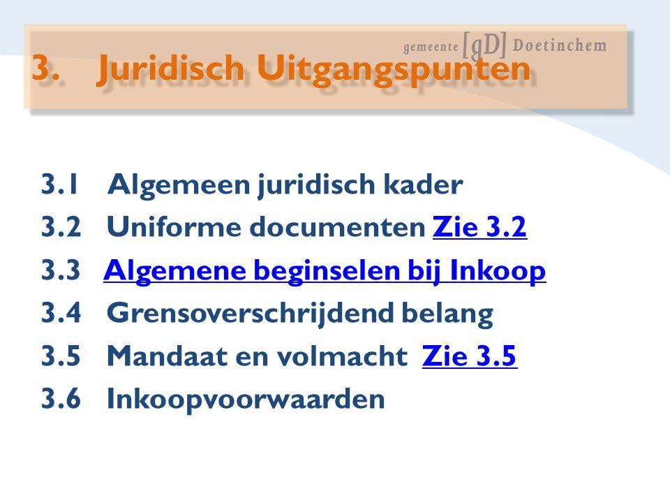 3.1Algemeen juridisch kader 3.2 Uniforme documenten Zie 3.2Zie 3.2 3.3 Algemene beginselen bij InkoopAlgemene beginselen bij Inkoop 3.4 Grensoverschri