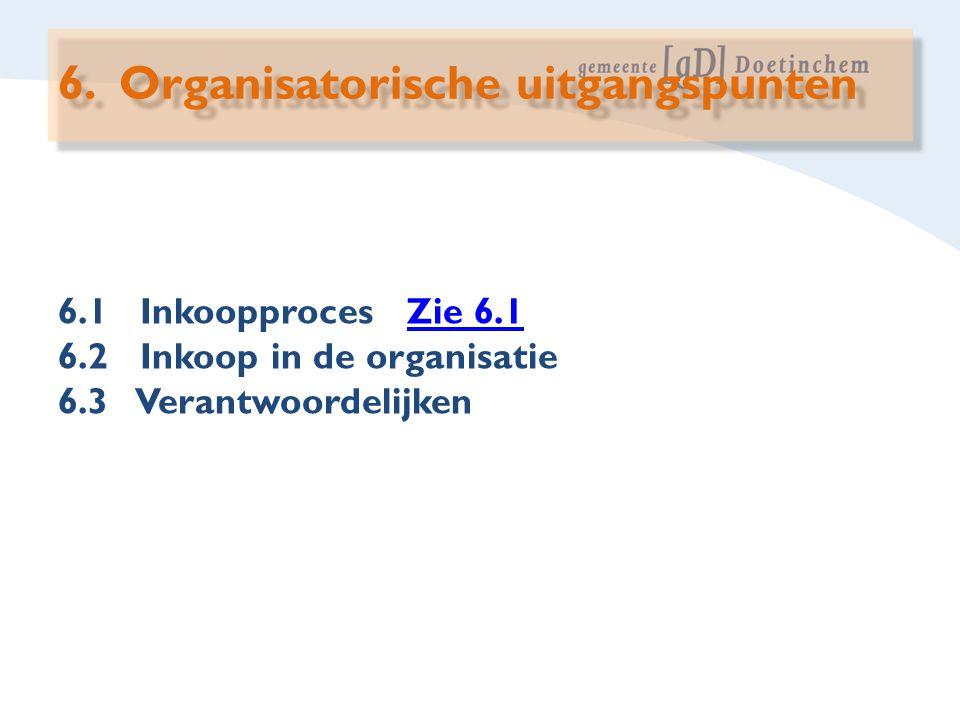 6.1 Inkoopproces Zie 6.1Zie 6.1 6.2 Inkoop in de organisatie 6.3 Verantwoordelijken 6. Organisatorische uitgangspunten