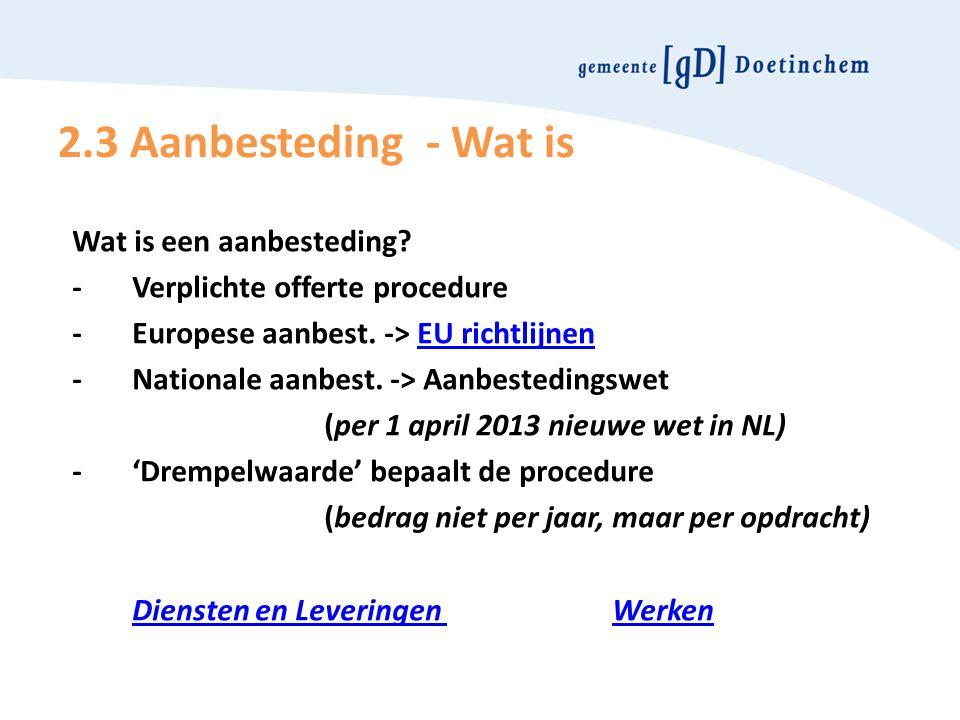 2.3 Aanbesteding - Wat is Wat is een aanbesteding? -Verplichte offerte procedure -Europese aanbest. -> EU richtlijnenEU richtlijnen -Nationale aanbest