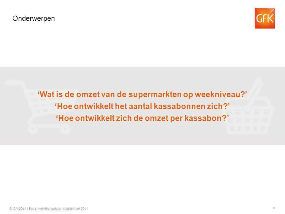 6 © GfK 2014 | Supermarktkengetallen | september 2014 Onderwerpen 'Wat is de omzet van de supermarkten op weekniveau?' 'Hoe ontwikkelt het aantal kassabonnen zich?' 'Hoe ontwikkelt zich de omzet per kassabon?'
